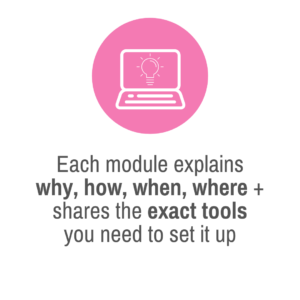 Each module explains why, how, when, where + shares the exact tools you need to set it up
